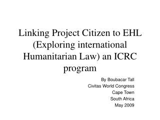 Linking Project Citizen to EHL (Exploring international Humanitarian Law) an ICRC program