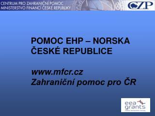 POMOC EHP – NORSKA ČESKÉ REPUBLICE mfcr.cz Zahraniční pomoc pro ČR