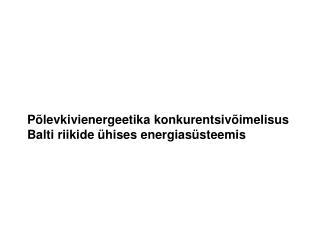 Põlevkivienergeetika konkurentsivõimelisus Balti riikide ühises energiasüsteemis