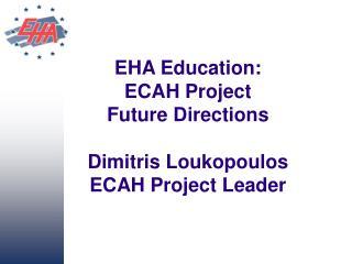 EHA Education:  ECAH Project Future Directions Dimitris Loukopoulos ECAH Project Leader
