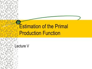 Estimation of the Primal Production Function
