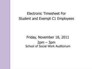 Electronic Timesheet For  Student and Exempt C1 Employees Friday, November 18, 2011