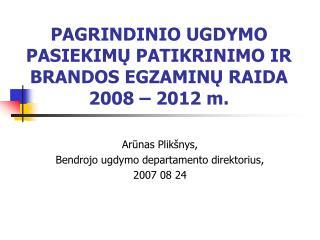 PAGRINDINIO UGDYMO PASIEKIMŲ PATIKRINIMO IR BRANDOS EGZAMINŲ RAIDA 2008 – 2012 m.