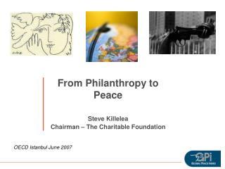 From Philanthropy to Peace Steve Killelea Chairman – The Charitable Foundation