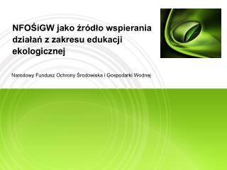 NFOŚiGW jako źródło wspierania działań z zakresu edukacji ekologicznej