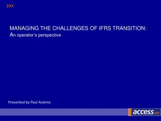 MANAGING THE CHALLENGES OF IFRS TRANSITION: A n operator's perspective