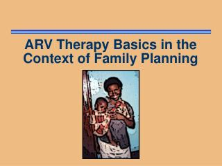 ARV Therapy Basics in the Context of Family Planning