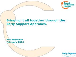 Bringing it all together through the Early Support Approach.  Rita Wiseman February 2014