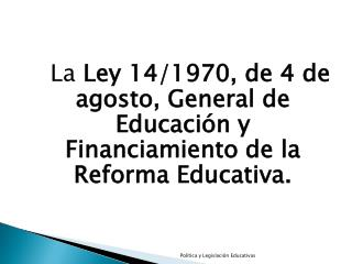 La  Ley 14/1970, de 4 de agosto, General de Educación y Financiamiento de la Reforma Educativa.