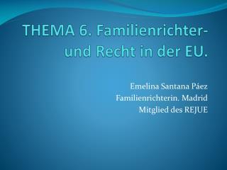 THEMA 6.  Familienrichter -  und Recht  in der EU.