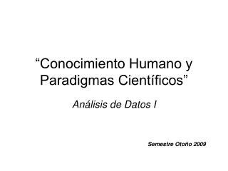 """""""Conocimiento Humano y Paradigmas Científicos"""""""