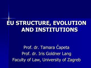 EU STRUCTURE, EVOLUTION AND INST I TUTIONS Prof. dr. Tamara  Ćapeta Prof. dr. Iris  Goldner  Lang
