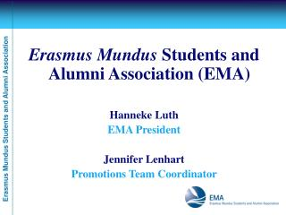 Erasmus Mundus  Students and Alumni Association (EMA) Hanneke Luth EMA President Jennifer Lenhart
