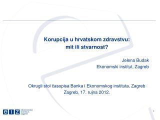 Korupcija u hrvatskom zdravstvu:  mit ili stvarnost? Jelena Budak Ekonomski institut, Zagreb