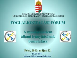 FOGLALKOZTATÁSI FÓRUM A munkavédelem állami irányításának bemutatása Pécs, 2013. május 22.