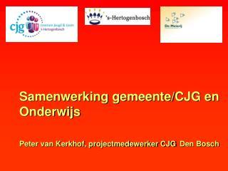 Samenwerking gemeente/CJG en Onderwijs Peter van Kerkhof, projectmedewerker CJG Den Bosch