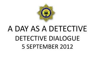 A DAY AS A DETECTIVE DETECTIVE DIALOGUE 5 SEPTEMBER 2012