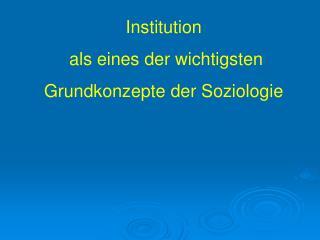 Institution  als eines der wichtigsten  Grundkonzepte der Soziologie