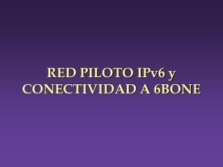 RED PILOTO IPv6 y  CONECTIVIDAD A 6BONE