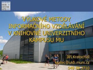 V ÝUKOVÉ METODY  INFORMAČNÍHO VZDĚLÁVÁNÍ  V KNIHOVNĚ UNIVERZITNÍHO KAMPUSU MU Jiří Kratochvíl