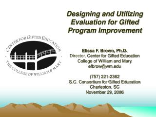 Designing and Utilizing Evaluation for Gifted Program Improvement   Elissa F. Brown, Ph.D. Director, Center for Gifted E