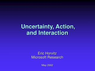 Uncertainty, Action,  and Interaction Eric Horvitz Microsoft Research May 2002