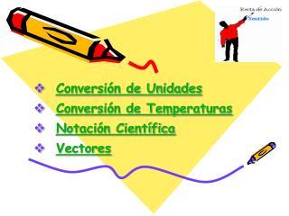 Conversión de Unidades Conversión de Temperaturas Notación Científica Vectores