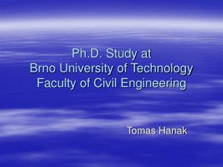 Ph.D. Study at Brno University of Technology Faculty of Civil Engineering