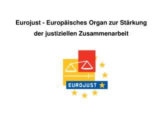 Eurojust - Europäisches Organ zur Stärkung der justiziellen Zusammenarbeit
