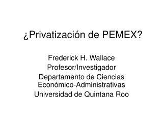 �Privatizaci�n de PEMEX?