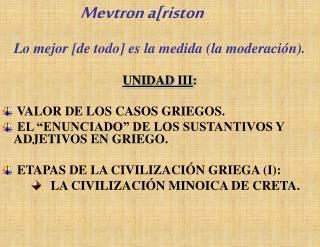 Lo mejor [de todo] es la medida (la moderación). UNIDAD III :   VALOR DE LOS CASOS GRIEGOS.