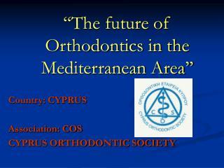 ''The future of Orthodontics in the Mediterranean Area''