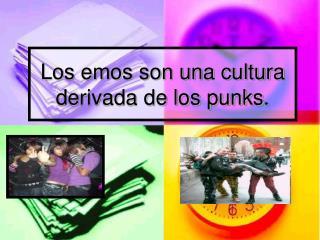 Los emos son una cultura derivada de los punks.