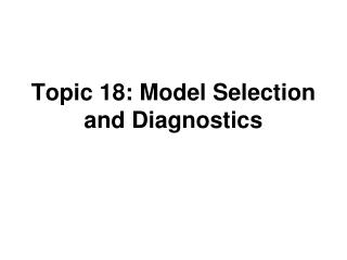 Topic 18: Model Selection and Diagnostics