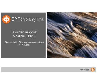 Talouden n�kym�t Maaliskuu 2010 Ekonomistit / Strateginen suunnittelu 31.3.2010