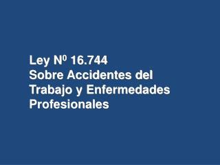 Ley N 0  16.744 Sobre Accidentes del Trabajo y Enfermedades Profesionales