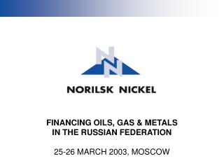 FINANCING OILS, GAS & METALS IN THE RUSSIAN FEDERATION 25-26 MARCH 2003, MOSCOW
