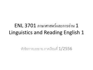 ENL 3701  ภาษาศาสตร์และการอ่าน  1 Linguistics and Reading English 1