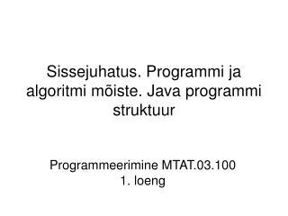 Sissejuhatus. Programmi ja algoritmi mõiste. Java programmi struktuur