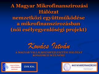 Kovács István A MAGYAR VÁLLALKOZÁSFEJLESZTÉSI HÁLÓZAT KONZORCIUM ELNÖKE