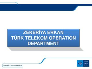 ZEKERİYA ERKAN TÜRK TELEKOM OPERATION DEPARTMENT