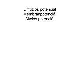 Diffúziós potenciál Membránpotenciál Akciós potenciál