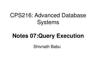 CPS216: Advanced Database Systems Notes 07:Query Execution