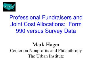 Professional Fundraisers and Joint Cost Allocations:  Form 990 versus Survey Data   Mark Hager Center on Nonprofits and