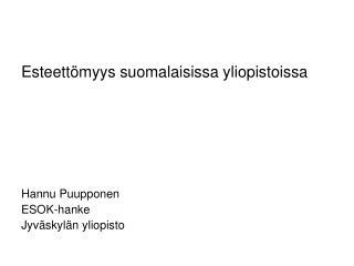Esteettömyys suomalaisissa yliopistoissa Hannu Puupponen ESOK-hanke  Jyväskylän yliopisto