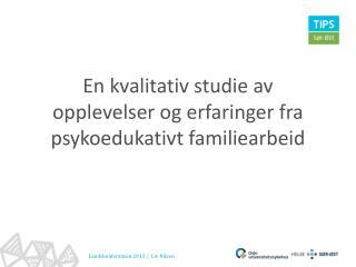 En kvalitativ studie av opplevelser og erfaringer fra psykoedukativt familiearbeid