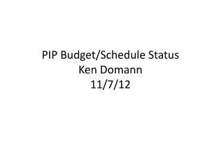 PIP Budget/Schedule Status Ken Domann 11 /7/12