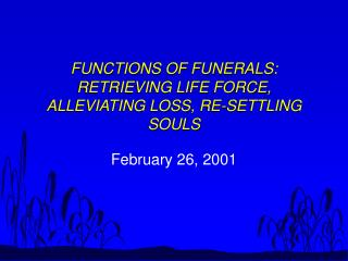 FUNCTIONS OF FUNERALS:  RETRIEVING LIFE FORCE, ALLEVIATING LOSS, RE-SETTLING SOULS
