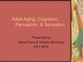 Adult Aging, Cognition,                             	Perception, & Sensation