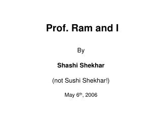 Prof. Ram and I